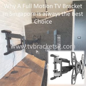 Why A Full Motion TV Bracket in Singapore is always the best Choice?
