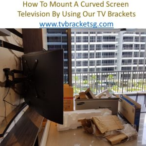 How To Mount A Curved Screen by using our tv bracket in singapore