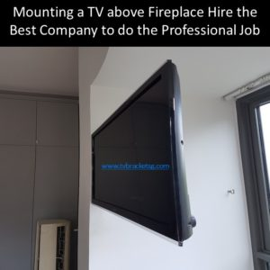 Mounting a TV above Fireplace Hire the Best Company to do the Professional Job