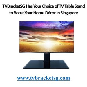 TVBracketSG Has Your Choice of TV Table Stand to Boost Your Home Décor In Singapore