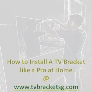 How to Install A TV Bracket like a Pro at Home in Singapore