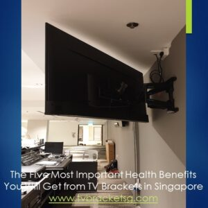More About The Five Most Important Health Benefits You Will Get from TV Brackets in Singapore