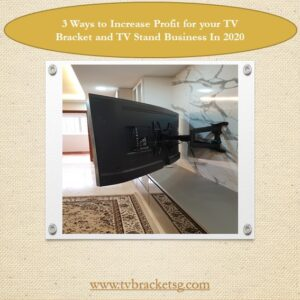 3 Ways to Increase Profit for your TV Bracket and TV Stand Business In 2020 in Singapore