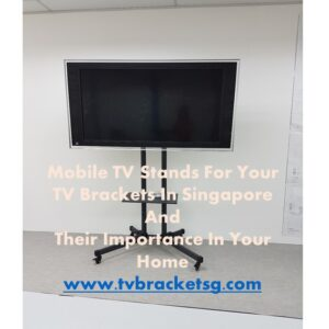 Mobile TV Stands For Your TV Brackets In Singapore And Their Importance In Your Home in Singapore