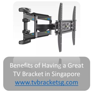 About Benefits of Having a Great TV Bracket in Singapore
